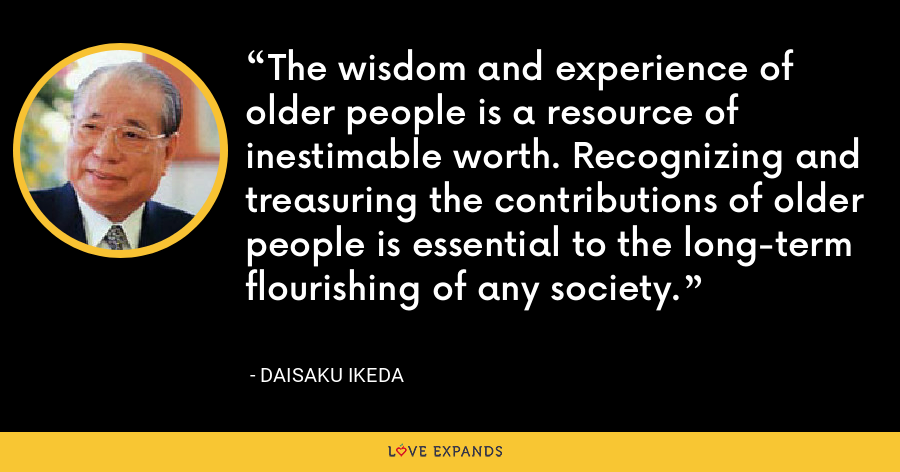 The wisdom and experience of older people is a resource of inestimable worth. Recognizing and treasuring the contributions of older people is essential to the long-term flourishing of any society. - Daisaku Ikeda