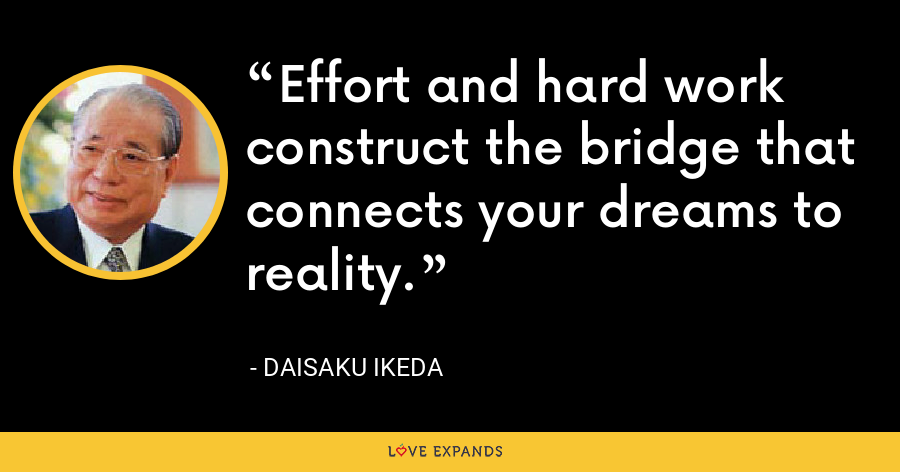 Effort and hard work construct the bridge that connects your dreams to reality. - Daisaku Ikeda