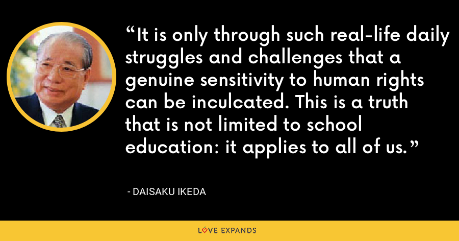 It is only through such real-life daily struggles and challenges that a genuine sensitivity to human rights can be inculcated. This is a truth that is not limited to school education: it applies to all of us. - Daisaku Ikeda
