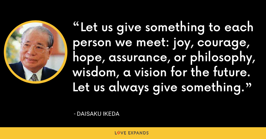 Let us give something to each person we meet: joy, courage, hope, assurance, or philosophy, wisdom, a vision for the future. Let us always give something. - Daisaku Ikeda