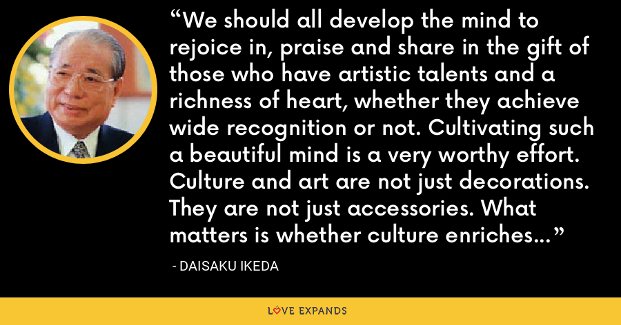 We should all develop the mind to rejoice in, praise and share in the gift of those who have artistic talents and a richness of heart, whether they achieve wide recognition or not. Cultivating such a beautiful mind is a very worthy effort. Culture and art are not just decorations. They are not just accessories. What matters is whether culture enriches the essential substance of our lives. - Daisaku Ikeda
