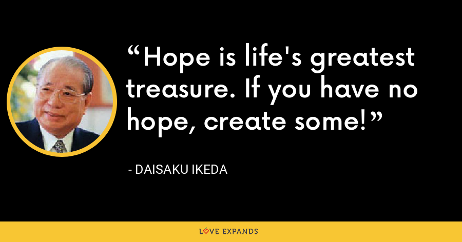 Hope is life's greatest treasure. If you have no hope, create some! - Daisaku Ikeda