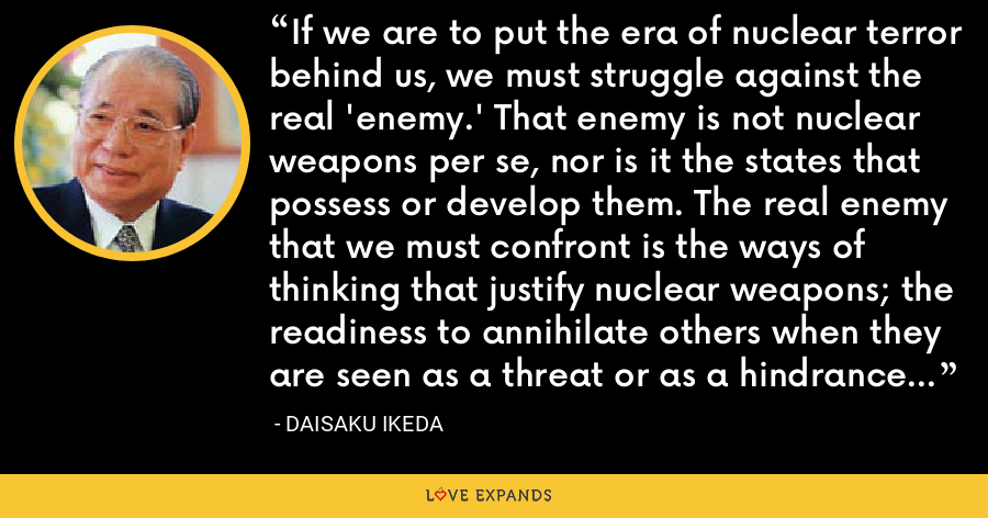 If we are to put the era of nuclear terror behind us, we must struggle against the real 'enemy.' That enemy is not nuclear weapons per se, nor is it the states that possess or develop them. The real enemy that we must confront is the ways of thinking that justify nuclear weapons; the readiness to annihilate others when they are seen as a threat or as a hindrance to the realization of our objectives. - Daisaku Ikeda
