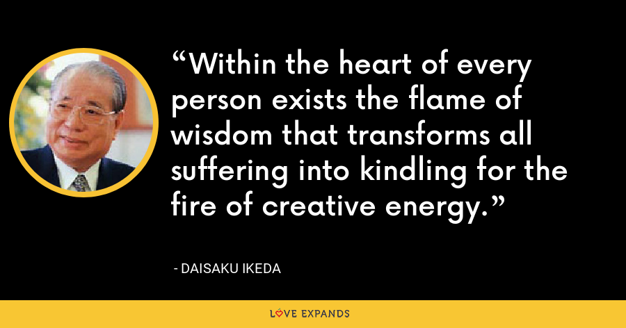 Within the heart of every person exists the flame of wisdom that transforms all suffering into kindling for the fire of creative energy. - Daisaku Ikeda