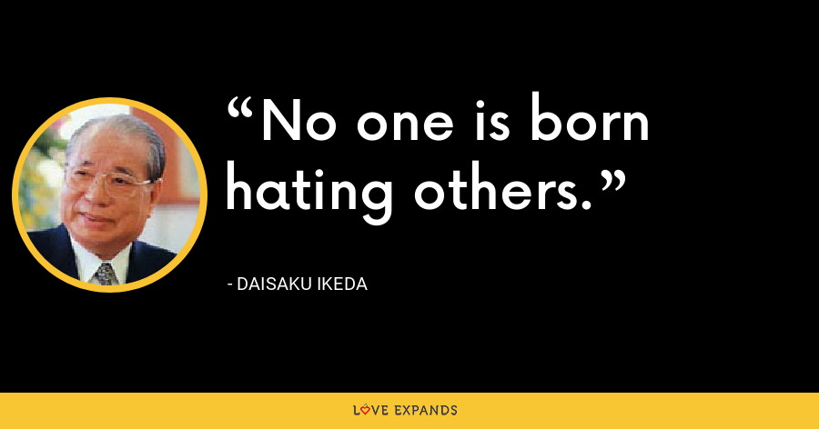 No one is born hating others. - Daisaku Ikeda