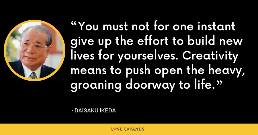 You must not for one instant give up the effort to build new lives for yourselves. Creativity means to push open the heavy, groaning doorway to life. - Daisaku Ikeda