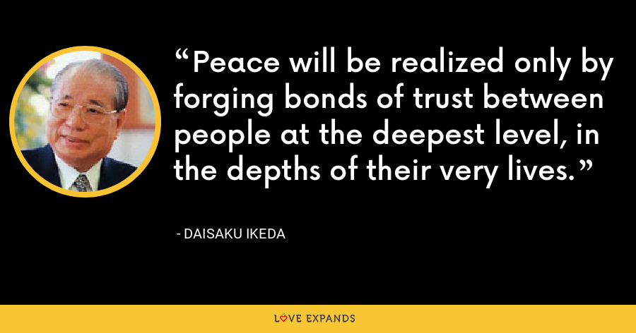 Peace will be realized only by forging bonds of trust between people at the deepest level, in the depths of their very lives. - Daisaku Ikeda
