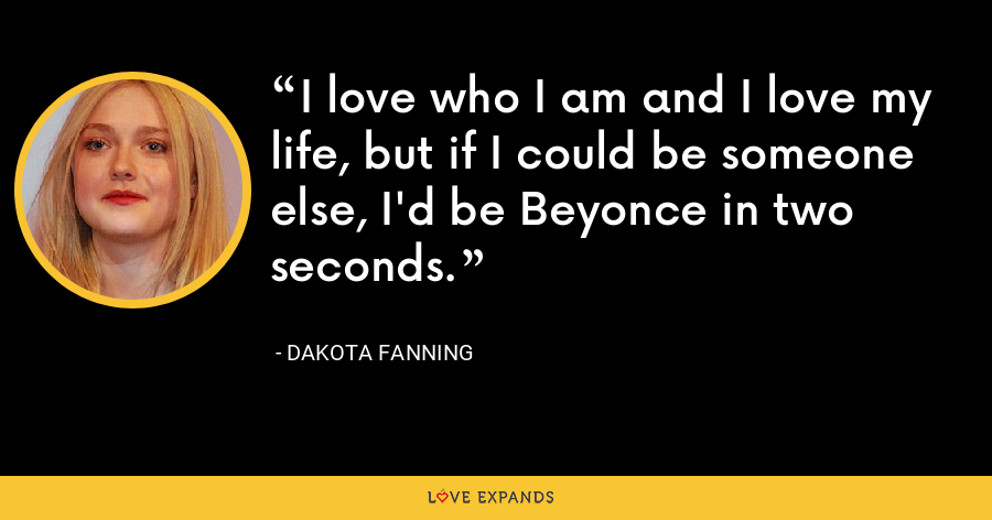 I love who I am and I love my life, but if I could be someone else, I'd be Beyonce in two seconds. - Dakota Fanning