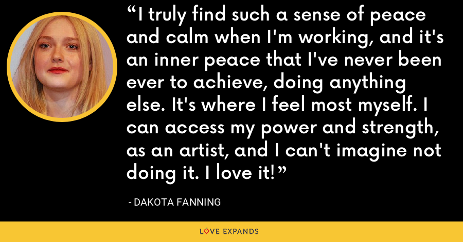 I truly find such a sense of peace and calm when I'm working, and it's an inner peace that I've never been ever to achieve, doing anything else. It's where I feel most myself. I can access my power and strength, as an artist, and I can't imagine not doing it. I love it! - Dakota Fanning