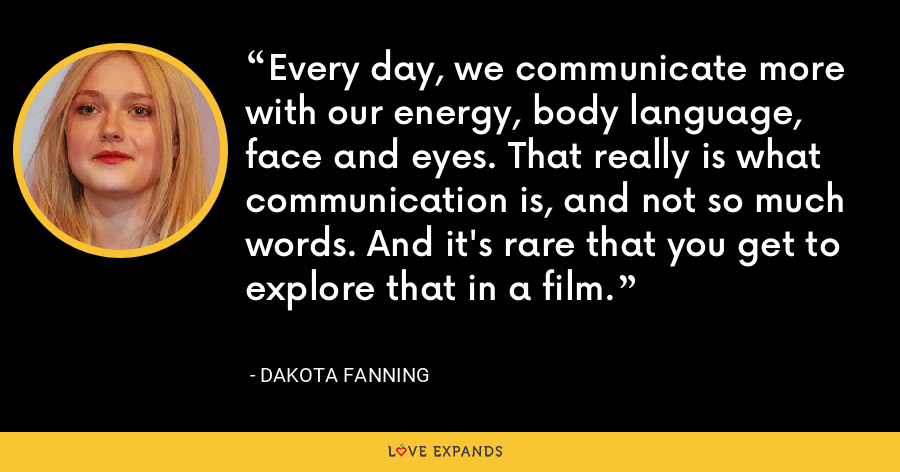 Every day, we communicate more with our energy, body language, face and eyes. That really is what communication is, and not so much words. And it's rare that you get to explore that in a film. - Dakota Fanning