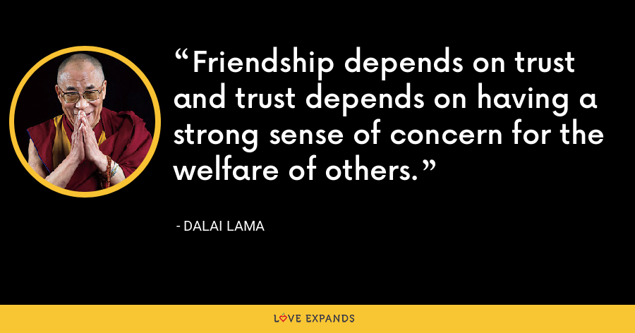 Friendship depends on trust and trust depends on having a strong sense of concern for the welfare of others. - Dalai Lama