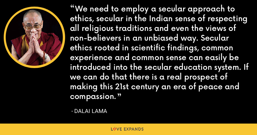 We need to employ a secular approach to ethics, secular in the Indian sense of respecting all religious traditions and even the views of non-believers in an unbiased way. Secular ethics rooted in scientific findings, common experience and common sense can easily be introduced into the secular education system. If we can do that there is a real prospect of making this 21st century an era of peace and compassion. - Dalai Lama