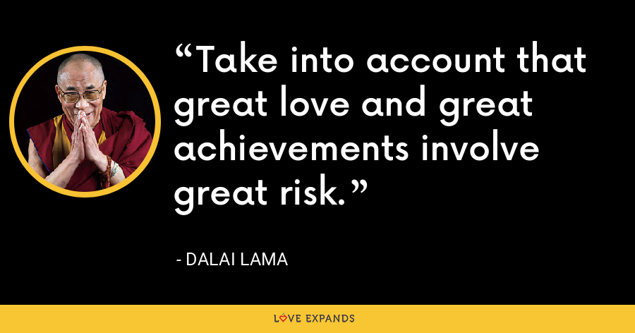 Take into account that great love and great achievements involve great risk. - Dalai Lama