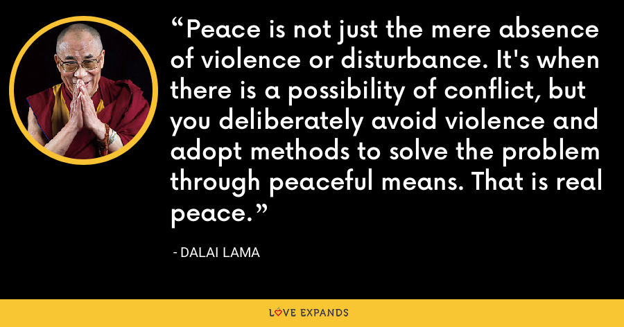 Peace is not just the mere absence of violence or disturbance. It's when there is a possibility of conflict, but you deliberately avoid violence and adopt methods to solve the problem through peaceful means. That is real peace. - Dalai Lama