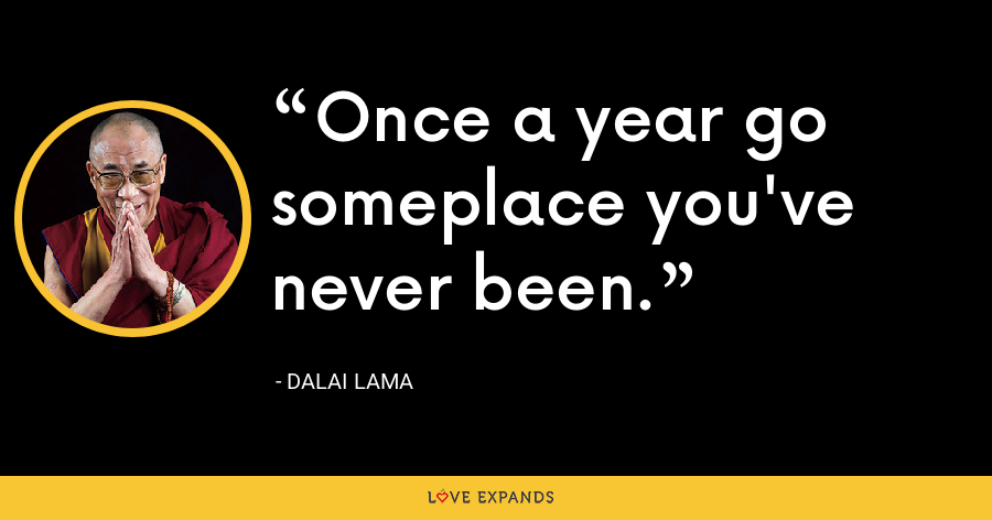 Once a year go someplace you've never been. - Dalai Lama