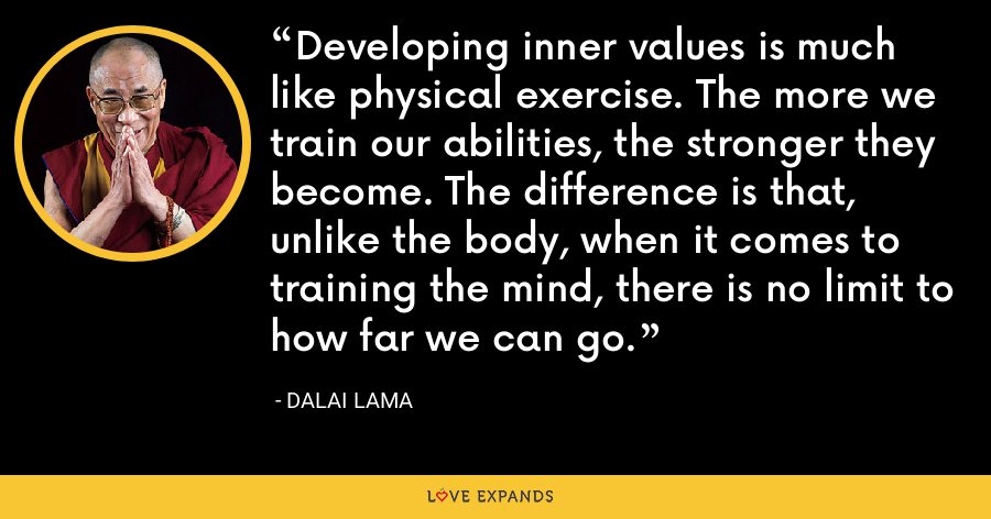 Developing inner values is much like physical exercise. The more we train our abilities, the stronger they become. The difference is that, unlike the body, when it comes to training the mind, there is no limit to how far we can go. - Dalai Lama