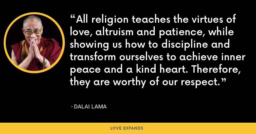 All religion teaches the virtues of love, altruism and patience, while showing us how to discipline and transform ourselves to achieve inner peace and a kind heart. Therefore, they are worthy of our respect. - Dalai Lama
