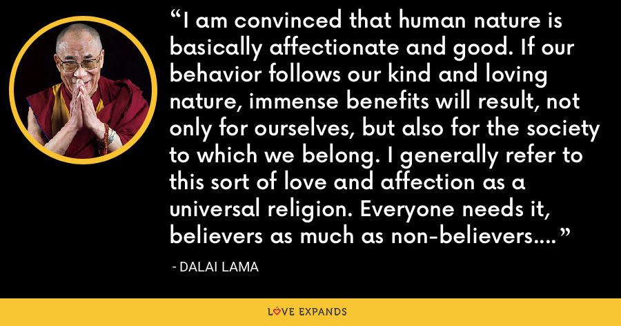 I am convinced that human nature is basically affectionate and good. If our behavior follows our kind and loving nature, immense benefits will result, not only for ourselves, but also for the society to which we belong. I generally refer to this sort of love and affection as a universal religion. Everyone needs it, believers as much as non-believers. This attitude constitutes the very basis of morality. - Dalai Lama