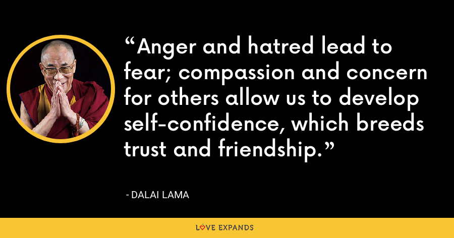 Anger and hatred lead to fear; compassion and concern for others allow us to develop self-confidence, which breeds trust and friendship. - Dalai Lama