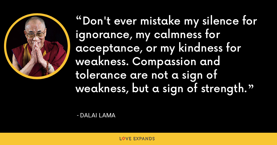 Don't ever mistake my silence for ignorance, my calmness for acceptance or my kindness for weakness. Compassion and tolerance are not a sign of weakness, but a sign of strength. - Dalai Lama