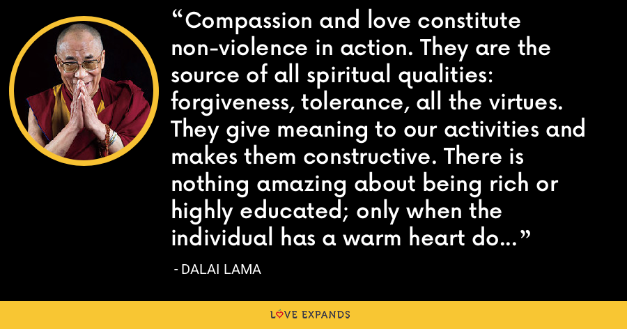 Compassion and love constitute non-violence in action. They are the source of all spiritual qualities: forgiveness, tolerance, all the virtues. They give meaning to our activities and makes them constructive. There is nothing amazing about being rich or highly educated; only when the individual has a warm heart do these attributes become worthwhile. - Dalai Lama
