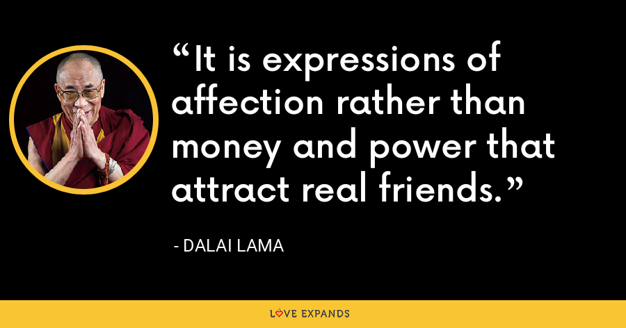 It is expressions of affection rather than money and power that attract real friends. - Dalai Lama