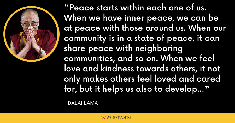 Peace starts within each one of us. When we have inner peace, we can be at peace with those around us. When our community is in a state of peace, it can share peace with neighboring communities, and so on. When we feel love and kindness towards others, it not only makes others feel loved and cared for, but it helps us also to develop inner happiness and peace. - Dalai Lama