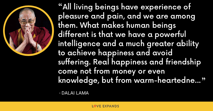 All living beings have experience of pleasure and pain, and we are among them. What makes human beings different is that we have a powerful intelligence and a much greater ability to achieve happiness and avoid suffering. Real happiness and friendship come not from money or even knowledge, but from warm-heartednes s. Once we recognize this we will be more inclined to cultivate it. - Dalai Lama