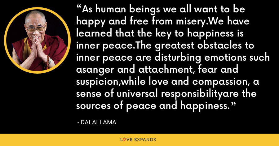As human beings we all want to be happy and free from misery.We have learned that the key to happiness is inner peace.The greatest obstacles to inner peace are disturbing emotions such asanger and attachment, fear and suspicion,while love and compassion, a sense of universal responsibilityare the sources of peace and happiness. - Dalai Lama