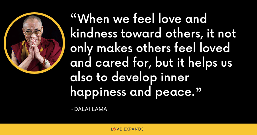 When we feel love and kindness toward others, it not only makes others feel loved and cared for, but it helps us also to develop inner happiness and peace. - Dalai Lama