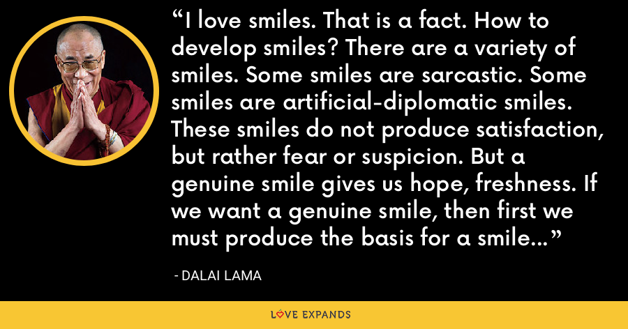 I love smiles. That is a fact. How to develop smiles? There are a variety of smiles. Some smiles are sarcastic. Some smiles are artificial-diplomatic smiles. These smiles do not produce satisfaction, but rather fear or suspicion. But a genuine smile gives us hope, freshness. If we want a genuine smile, then first we must produce the basis for a smile to come. - Dalai Lama