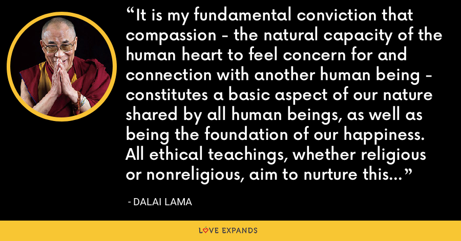 It is my fundamental conviction that compassion - the natural capacity of the human heart to feel concern for and connection with another human being - constitutes a basic aspect of our nature shared by all human beings, as well as being the foundation of our happiness. All ethical teachings, whether religious or nonreligious, aim to nurture this innate and precious quality, to develop it and to perfect it. - Dalai Lama