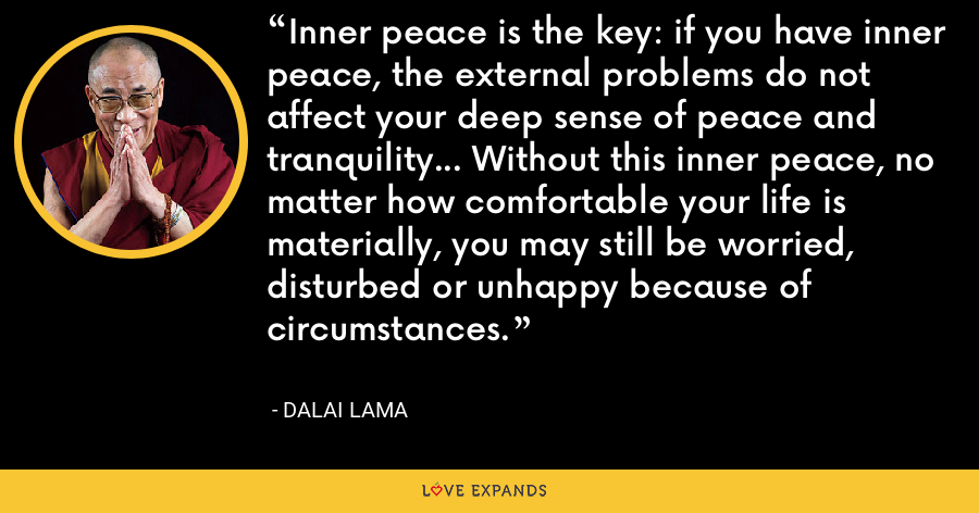 Inner peace is the key: if you have inner peace, the external problems do not affect your deep sense of peace and tranquility... Without this inner peace, no matter how comfortable your life is materially, you may still be worried, disturbed or unhappy because of circumstances. - Dalai Lama