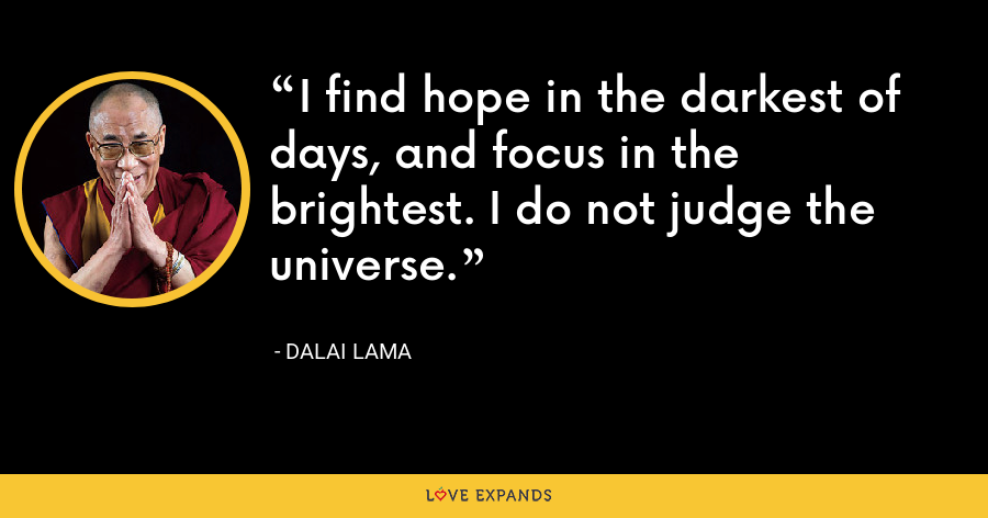 I find hope in the darkest of days, and focus in the brightest. I do not judge the universe. - Dalai Lama