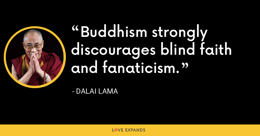 Buddhism strongly discourages blind faith and fanaticism. - Dalai Lama