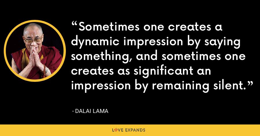 Sometimes one creates a dynamic impression by saying something, and sometimes one creates as significant an impression by remaining silent. - Dalai Lama