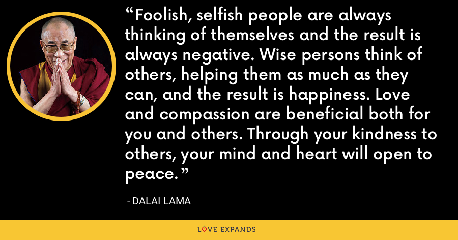 Foolish, selfish people are always thinking of themselves and the result is always negative. Wise persons think of others, helping them as much as they can, and the result is happiness. Love and compassion are beneficial both for you and others. Through your kindness to others, your mind and heart will open to peace. - Dalai Lama