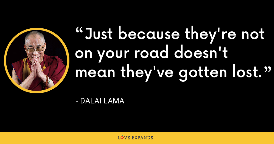 Just because they're not on your road doesn't mean they've gotten lost. - Dalai Lama