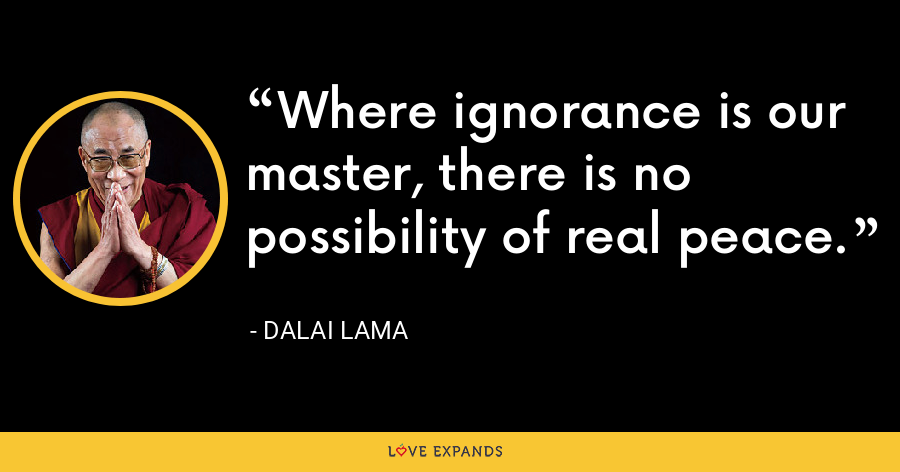 Where ignorance is our master, there is no possibility of real peace. - Dalai Lama
