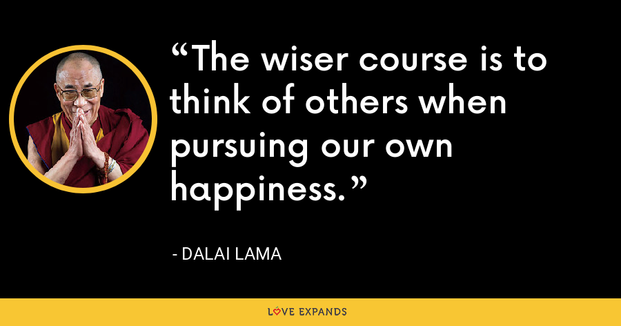 The wiser course is to think of others when pursuing our own happiness. - Dalai Lama