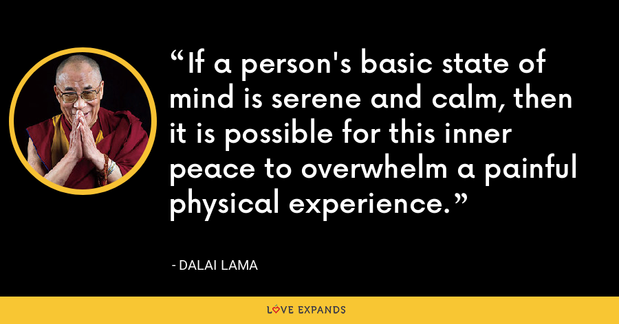 If a person's basic state of mind is serene and calm, then it is possible for this inner peace to overwhelm a painful physical experience. - Dalai Lama