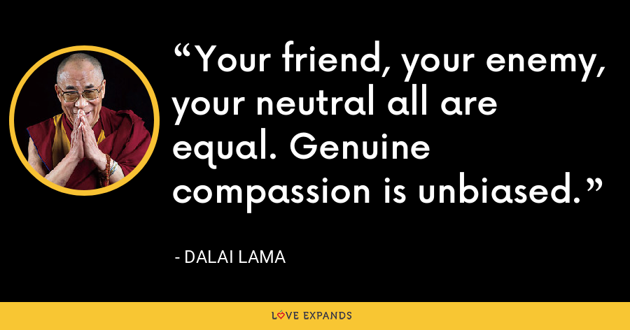 Your friend, your enemy, your neutral all are equal. Genuine compassion is unbiased. - Dalai Lama