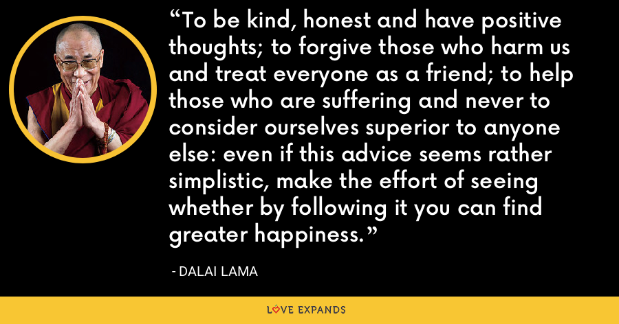 To be kind, honest and have positive thoughts; to forgive those who harm us and treat everyone as a friend; to help those who are suffering and never to consider ourselves superior to anyone else: even if this advice seems rather simplistic, make the effort of seeing whether by following it you can find greater happiness. - Dalai Lama
