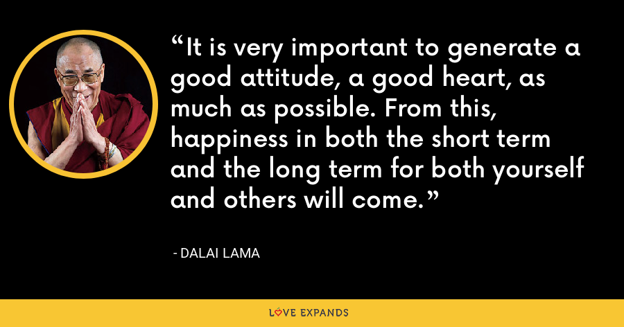 It is very important to generate a good attitude, a good heart, as much as possible. From this, happiness in both the short term and the long term for both yourself and others will come. - Dalai Lama