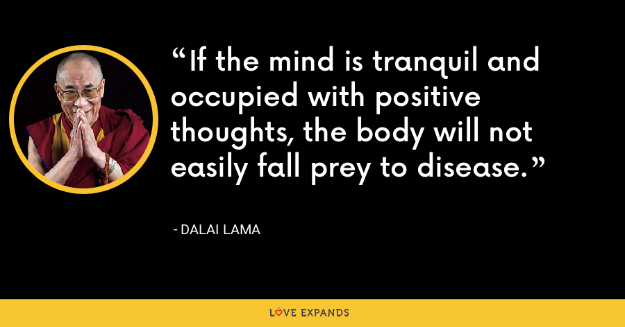 If the mind is tranquil and occupied with positive thoughts, the body will not easily fall prey to disease. - Dalai Lama