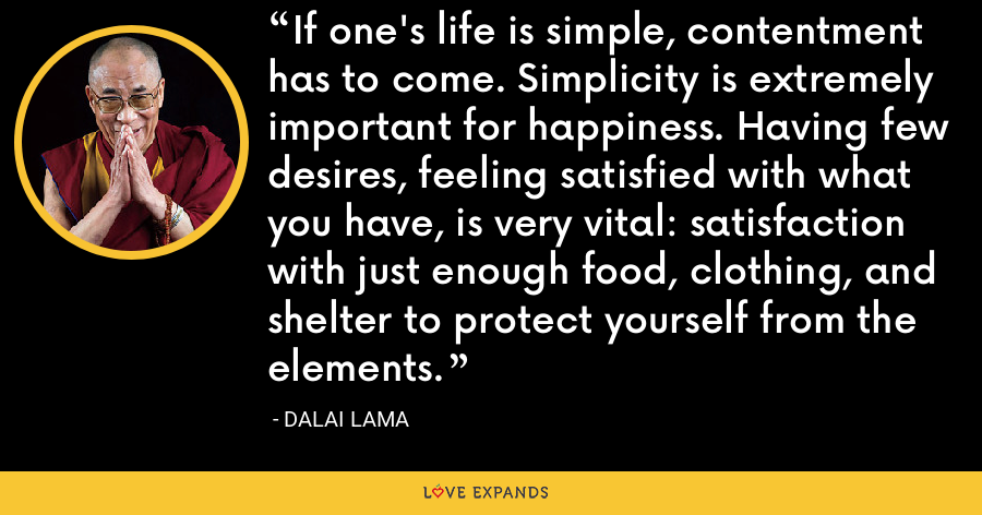 If one's life is simple, contentment has to come. Simplicity is extremely important for happiness. Having few desires, feeling satisfied with what you have, is very vital: satisfaction with just enough food, clothing, and shelter to protect yourself from the elements. - Dalai Lama