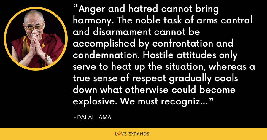 Anger and hatred cannot bring harmony. The noble task of arms control and disarmament cannot be accomplished by confrontation and condemnation. Hostile attitudes only serve to heat up the situation, whereas a true sense of respect gradually cools down what otherwise could become explosive. We must recognize the frequent contradictions between short-term benefit and long-term harm. - Dalai Lama