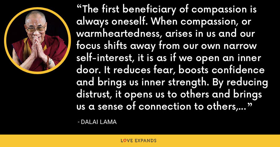 The first beneficiary of compassion is always oneself. When compassion, or warmheartedness, arises in us and our focus shifts away from our own narrow self-interest, it is as if we open an inner door. It reduces fear, boosts confidence and brings us inner strength. By reducing distrust, it opens us to others and brings us a sense of connection to others, and sense of purpose and meaning in life. - Dalai Lama