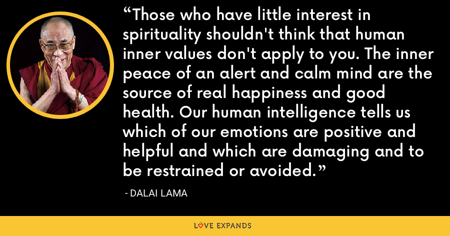 Those who have little interest in spirituality shouldn't think that human inner values don't apply to you. The inner peace of an alert and calm mind are the source of real happiness and good health. Our human intelligence tells us which of our emotions are positive and helpful and which are damaging and to be restrained or avoided. - Dalai Lama