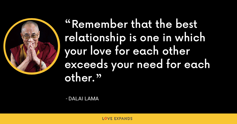 Remember that the best relationship is one in which your love for each other exceeds your need for each other. - Dalai Lama